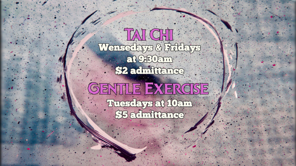 Tai Chi, every Wednesday and Friday at 9:30am. $2 admittance.  Gentle Exercise, every Tuesday at 10am. $5 admittance.
